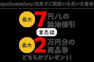 出光でご契約いただき、出光カードで給油いただく場合 最大7円/L値引 または 最大2万円分の商品券プレゼント!
