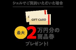 シェルでご契約いただいた場合 最大2万円分の商品券プレゼント!